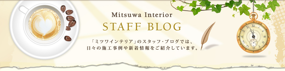 Mitsuwa Interio STAFF BLOG「ミツワインテリア」のスタッフ・ブログでは、日々の施工事例や新着情報をご紹介しています。